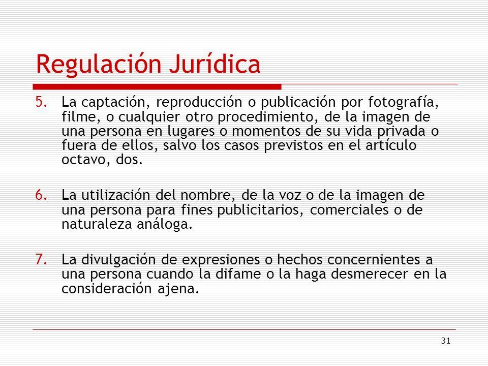 31 Regulación Jurídica 5.La captación, reproducción o publicación por fotografía, filme, o cualquier otro procedimiento, de la imagen de una persona e