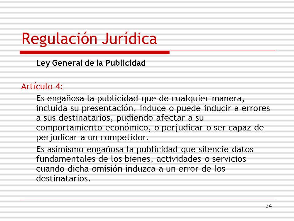 34 Regulación Jurídica Ley General de la Publicidad Artículo 4: Es engañosa la publicidad que de cualquier manera, incluida su presentación, induce o