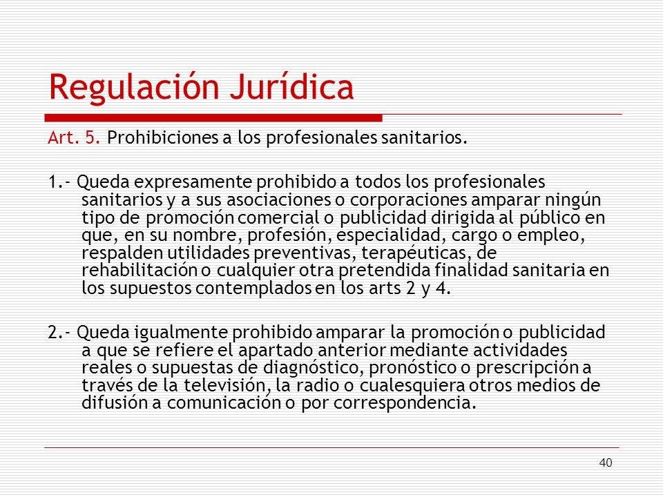 40 Regulación Jurídica Art. 5. Prohibiciones a los profesionales sanitarios. 1.- Queda expresamente prohibido a todos los profesionales sanitarios y a