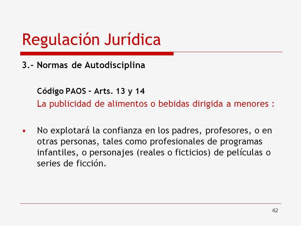 42 Regulación Jurídica 3.- Normas de Autodisciplina Código PAOS – Arts. 13 y 14 La publicidad de alimentos o bebidas dirigida a menores : No explotará