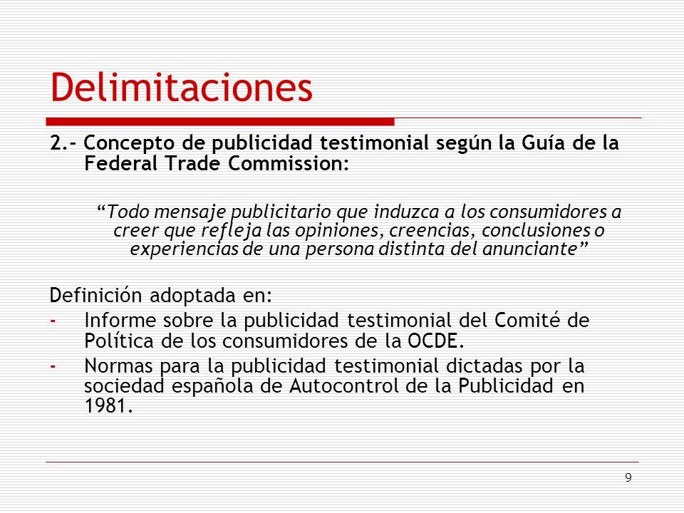 9 Delimitaciones 2.- Concepto de publicidad testimonial según la Guía de la Federal Trade Commission: Todo mensaje publicitario que induzca a los cons