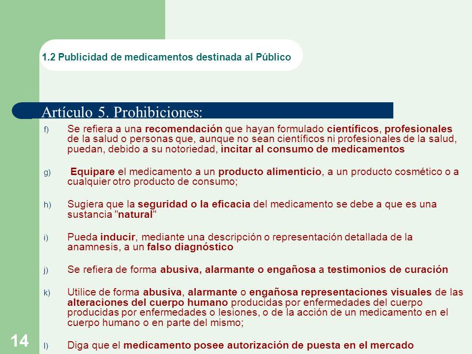 14 f) Se refiera a una recomendación que hayan formulado científicos, profesionales de la salud o personas que, aunque no sean científicos ni profesionales de la salud, puedan, debido a su notoriedad, incitar al consumo de medicamentos g) Equipare el medicamento a un producto alimenticio, a un producto cosmético o a cualquier otro producto de consumo; h) Sugiera que la seguridad o la eficacia del medicamento se debe a que es una sustancia natural i) Pueda inducir, mediante una descripción o representación detallada de la anamnesis, a un falso diagnóstico j) Se refiera de forma abusiva, alarmante o engañosa a testimonios de curación k) Utilice de forma abusiva, alarmante o engañosa representaciones visuales de las alteraciones del cuerpo humano producidas por enfermedades del cuerpo producidas por enfermedades o lesiones, o de la acción de un medicamento en el cuerpo humano o en parte del mismo; l) Diga que el medicamento posee autorización de puesta en el mercado.
