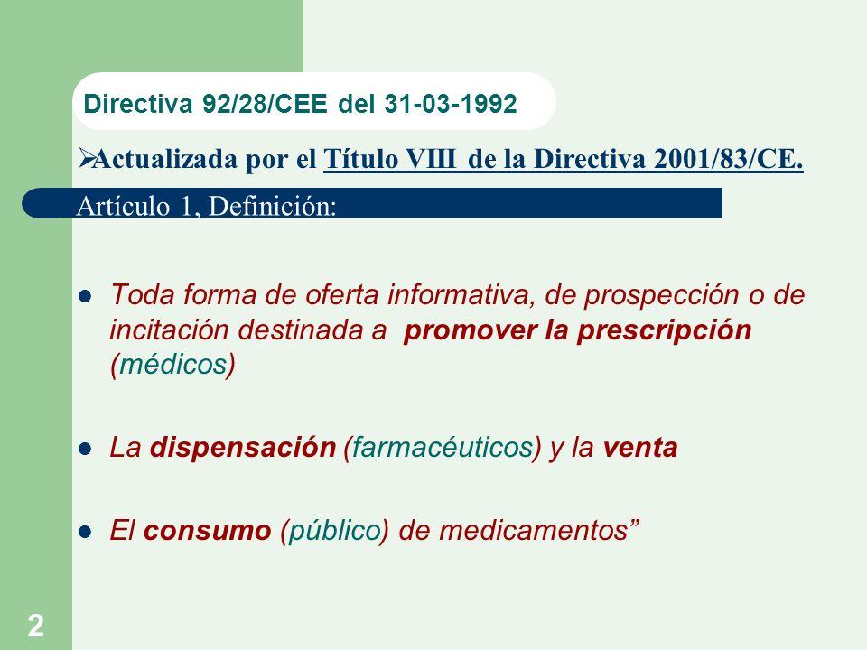 2 Directiva 92/28/CEE del 31-03-1992 Toda forma de oferta informativa, de prospección o de incitación destinada a promover la prescripción (médicos) La dispensación (farmacéuticos) y la venta El consumo (público) de medicamentos Actualizada por el Título VIII de la Directiva 2001/83/CE..