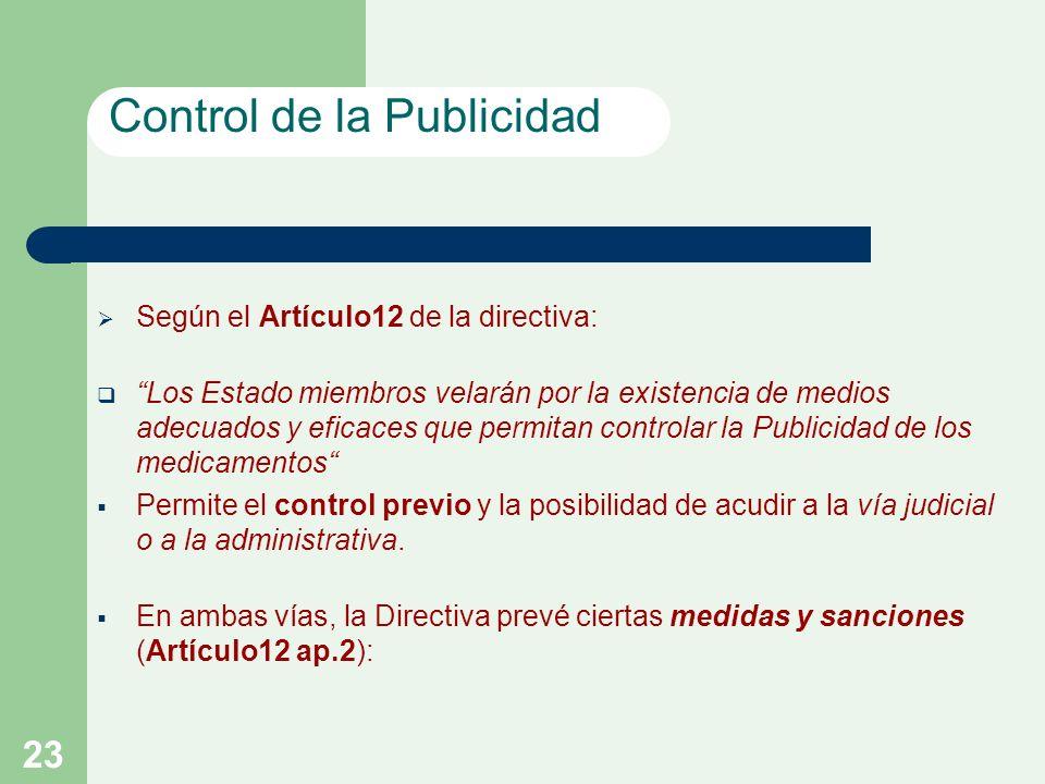 23 Según el Artículo12 de la directiva: Los Estado miembros velarán por la existencia de medios adecuados y eficaces que permitan controlar la Publicidad de los medicamentos Permite el control previo y la posibilidad de acudir a la vía judicial o a la administrativa.
