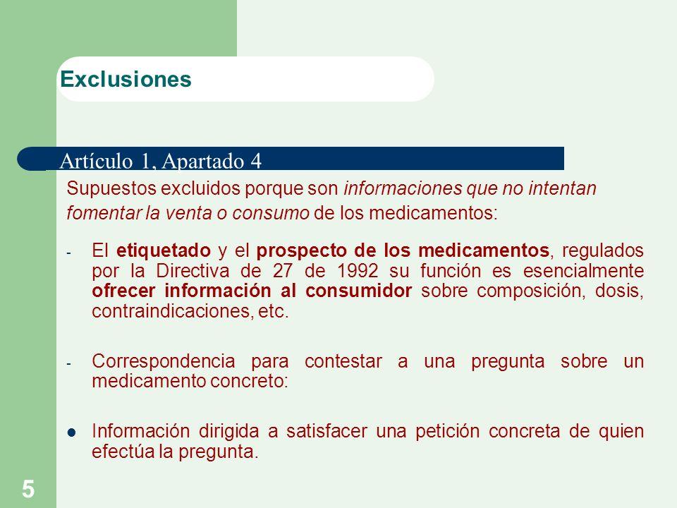 5 Supuestos excluidos porque son informaciones que no intentan fomentar la venta o consumo de los medicamentos: - El etiquetado y el prospecto de los medicamentos, regulados por la Directiva de 27 de 1992 su función es esencialmente ofrecer información al consumidor sobre composición, dosis, contraindicaciones, etc.