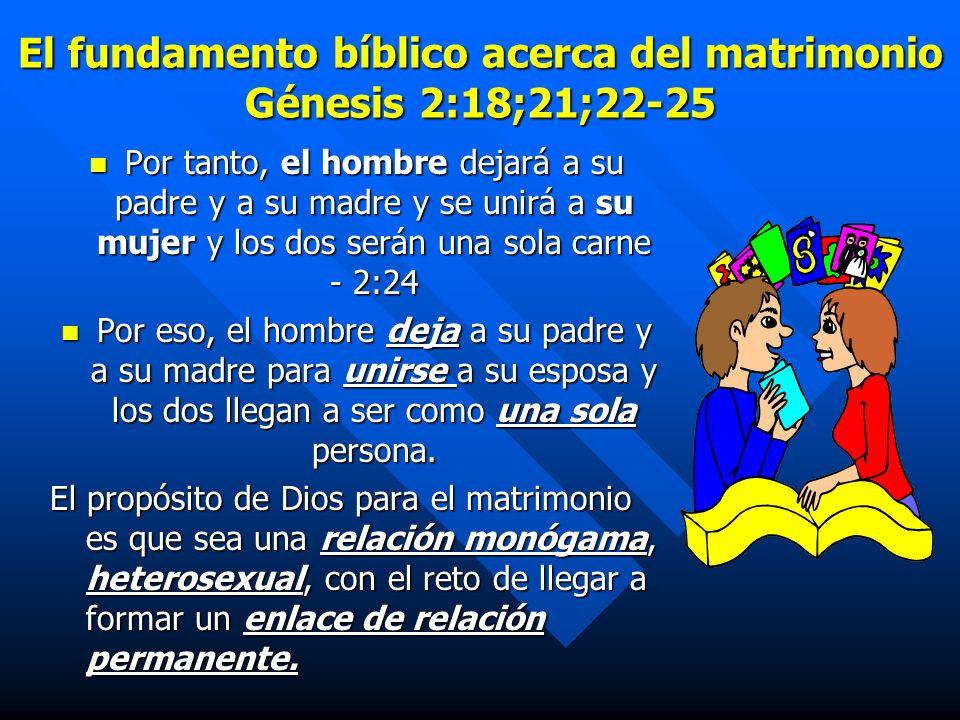 El fundamento bíblico acerca del matrimonio Génesis 2:18;21;22-25 Por tanto, el hombre dejará a su padre y a su madre y se unirá a su mujer y los dos serán una sola carne - 2:24 Por tanto, el hombre dejará a su padre y a su madre y se unirá a su mujer y los dos serán una sola carne - 2:24 Por eso, el hombre deja a su padre y a su madre para unirse a su esposa y los dos llegan a ser como una sola persona.