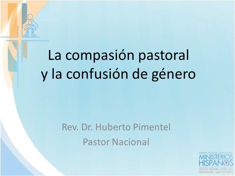 La compasión pastoral y la confusión de género Rev. Dr. Huberto Pimentel Pastor Nacional