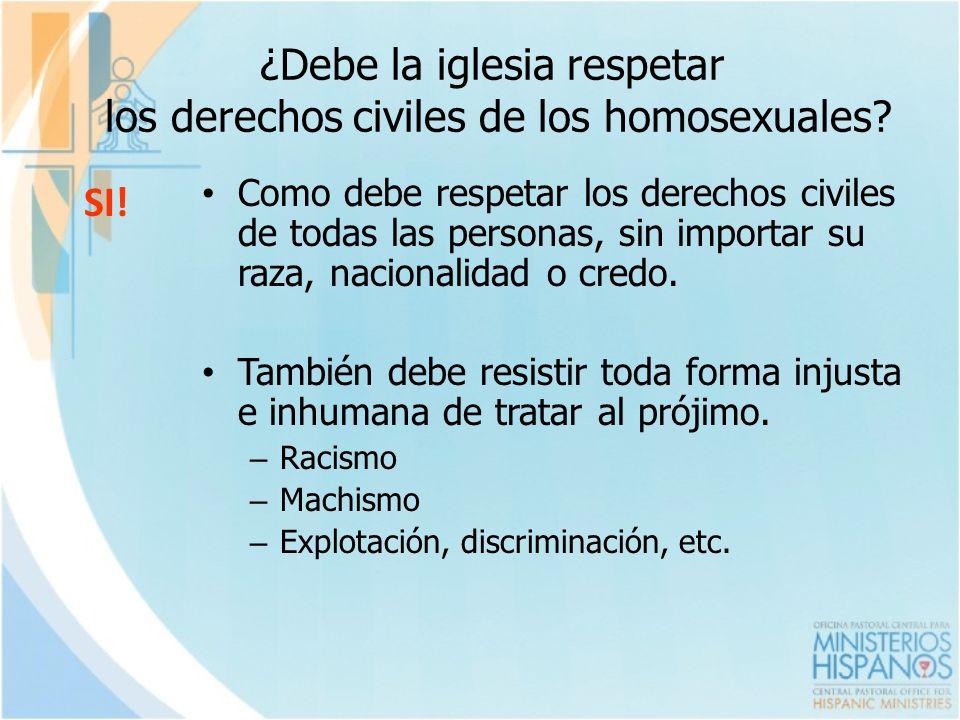 ¿Debe la iglesia respetar los derechos civiles de los homosexuales? SI! Como debe respetar los derechos civiles de todas las personas, sin importar su