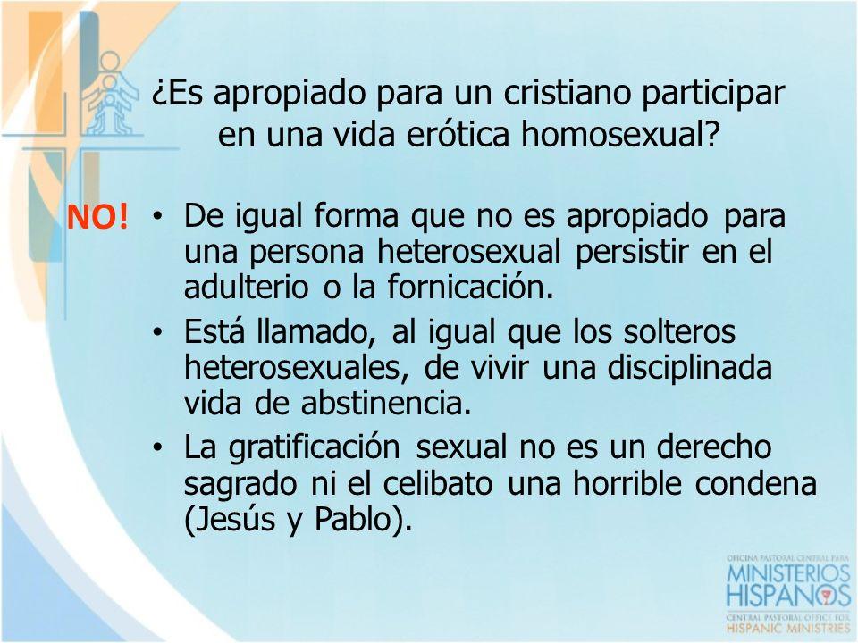 ¿Es apropiado para un cristiano participar en una vida erótica homosexual? NO! De igual forma que no es apropiado para una persona heterosexual persis