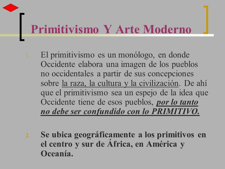 Primitivismo Y Arte Moderno 1. El primitivismo es un monólogo, en donde Occidente elabora una imagen de los pueblos no occidentales a partir de sus co