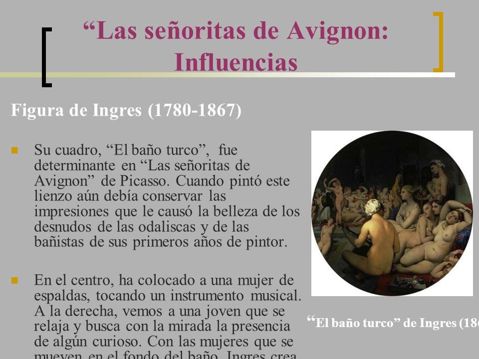 Las señoritas de Avignon: Influencias Figura de Ingres (1780-1867) Su cuadro, El baño turco, fue determinante en Las señoritas de Avignon de Picasso.