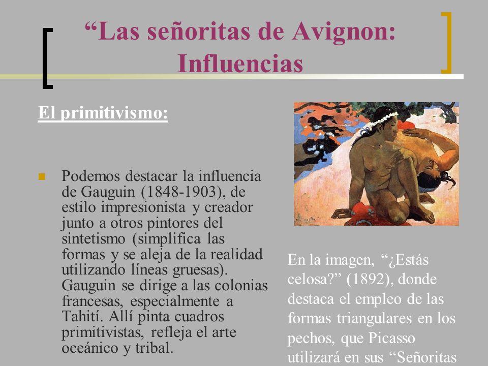 Las señoritas de Avignon: Influencias El primitivismo: Podemos destacar la influencia de Gauguin (1848-1903), de estilo impresionista y creador junto