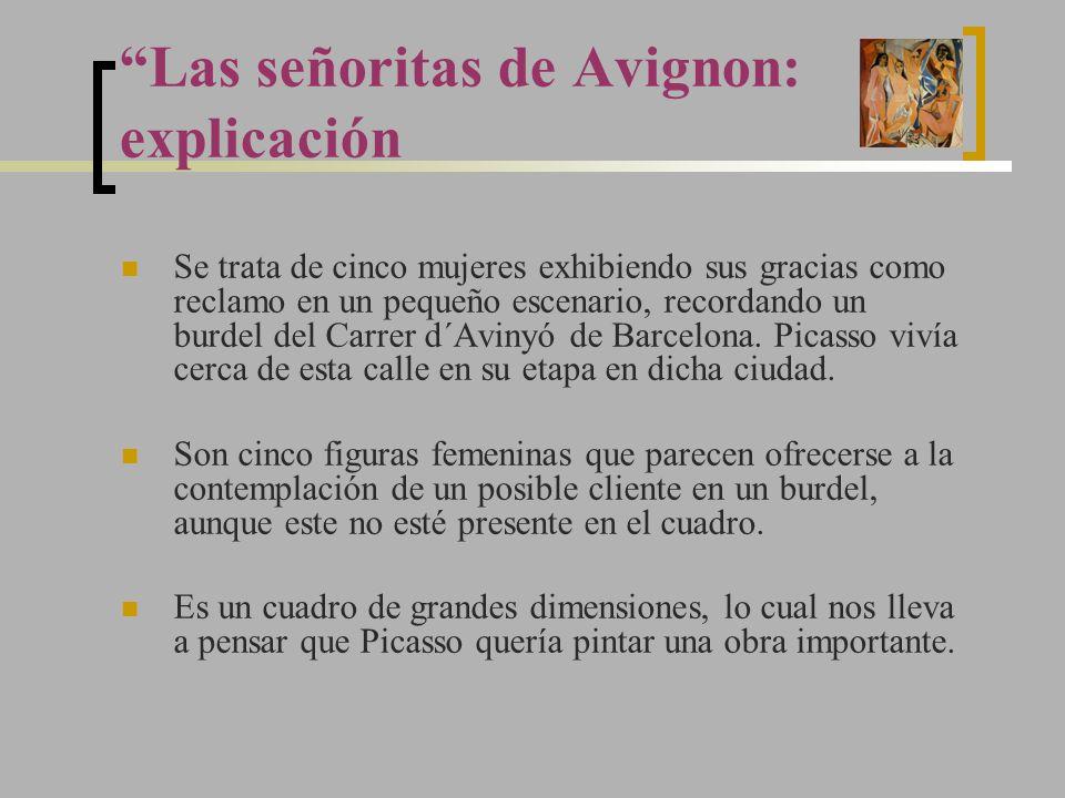Las señoritas de Avignon: explicación Se trata de cinco mujeres exhibiendo sus gracias como reclamo en un pequeño escenario, recordando un burdel del