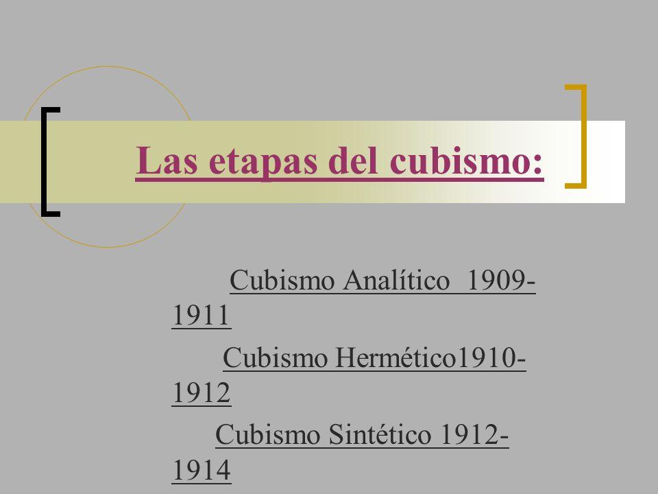 Las etapas del cubismo: Cubismo Analítico 1909- 1911 Cubismo Hermético1910- 1912 Cubismo Sintético 1912- 1914