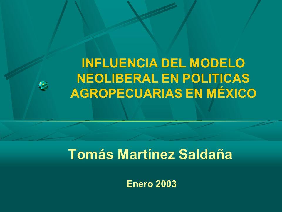 INFLUENCIA DEL MODELO NEOLIBERAL EN POLITICAS AGROPECUARIAS EN MÉXICO Tomás Martínez Saldaña Enero 2003