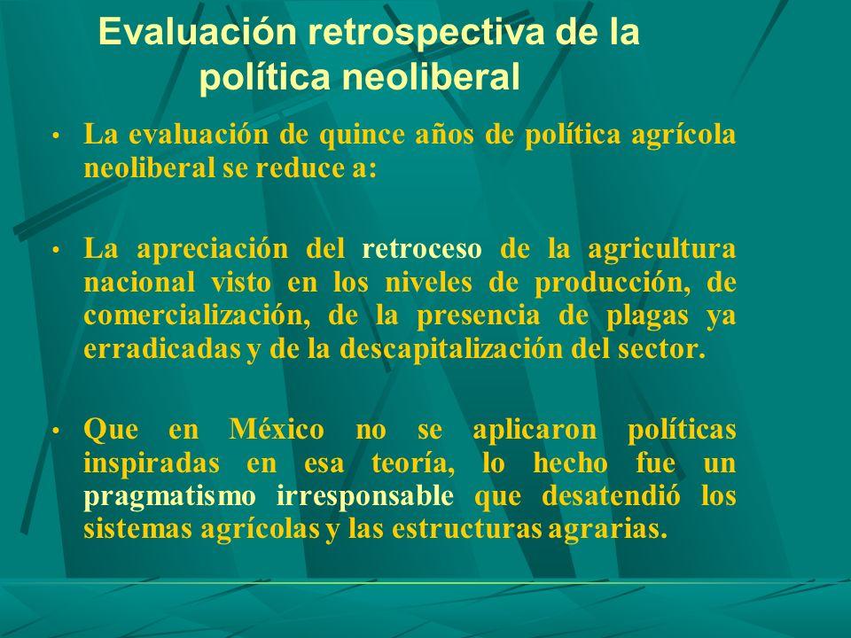 Evaluación retrospectiva de la política neoliberal La evaluación de quince años de política agrícola neoliberal se reduce a: La apreciación del retroc