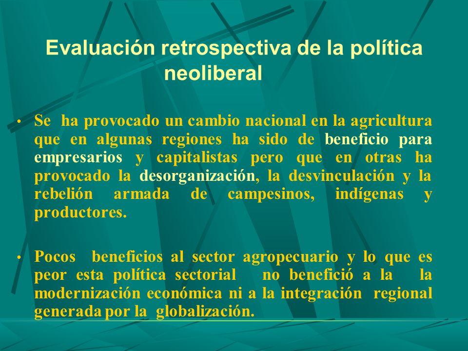 Evaluación retrospectiva de la política neoliberal Se ha provocado un cambio nacional en la agricultura que en algunas regiones ha sido de beneficio p