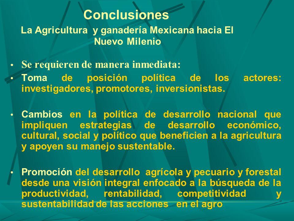 Conclusiones La Agricultura y ganadería Mexicana hacia El Nuevo Milenio Se requieren de manera inmediata: Toma de posición política de los actores: in