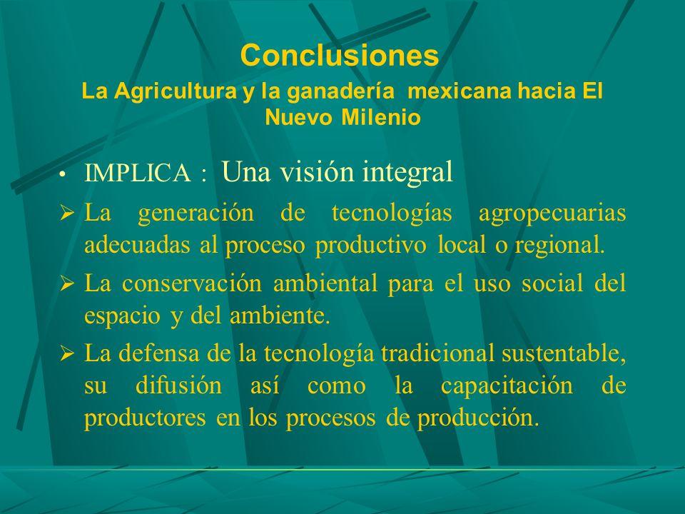 Conclusiones La Agricultura y la ganadería mexicana hacia El Nuevo Milenio IMPLICA : Una visión integral La generación de tecnologías agropecuarias ad