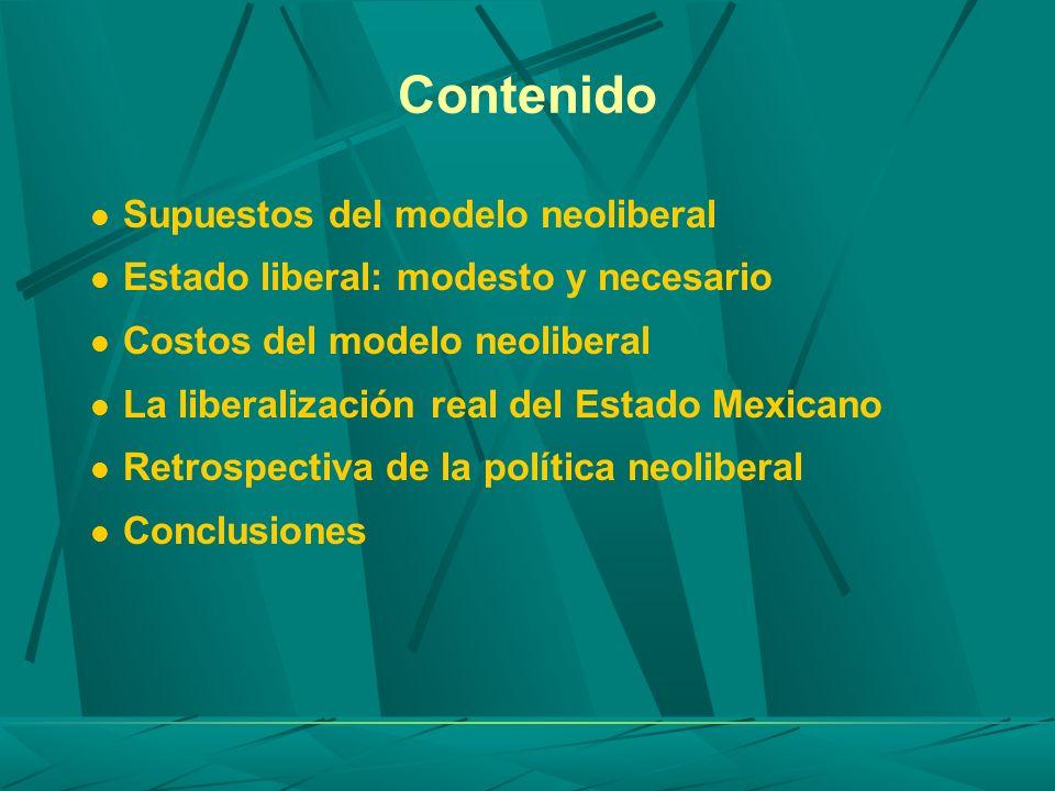 Contenido Supuestos del modelo neoliberal Estado liberal: modesto y necesario Costos del modelo neoliberal La liberalización real del Estado Mexicano