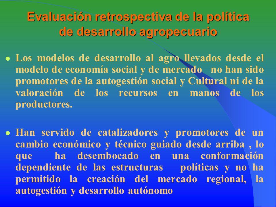 Evaluación retrospectiva de la política de desarrollo agropecuario Los modelos de desarrollo al agro llevados desde el modelo de economía social y de mercado no han sido promotores de la autogestión social y Cultural ni de la valoración de los recursos en manos de los productores.