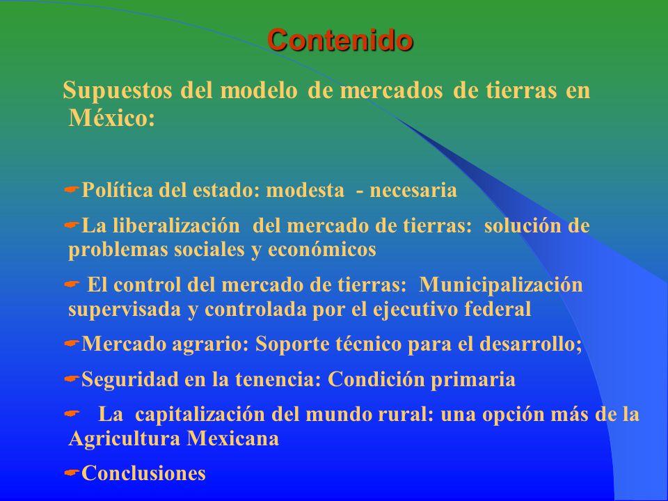 Supuestos del modelo de mercados de tierras en México Para llevar a cabo los modelos de desarrollo endógeno, comunitario es necesario revitalizar el valor de la propiedad más importante en manos de los productores: La tierra El mercado por si solo dentro de la política neoliberal destruye las regulaciones sociales y las defensas comerciales de las comunidades.