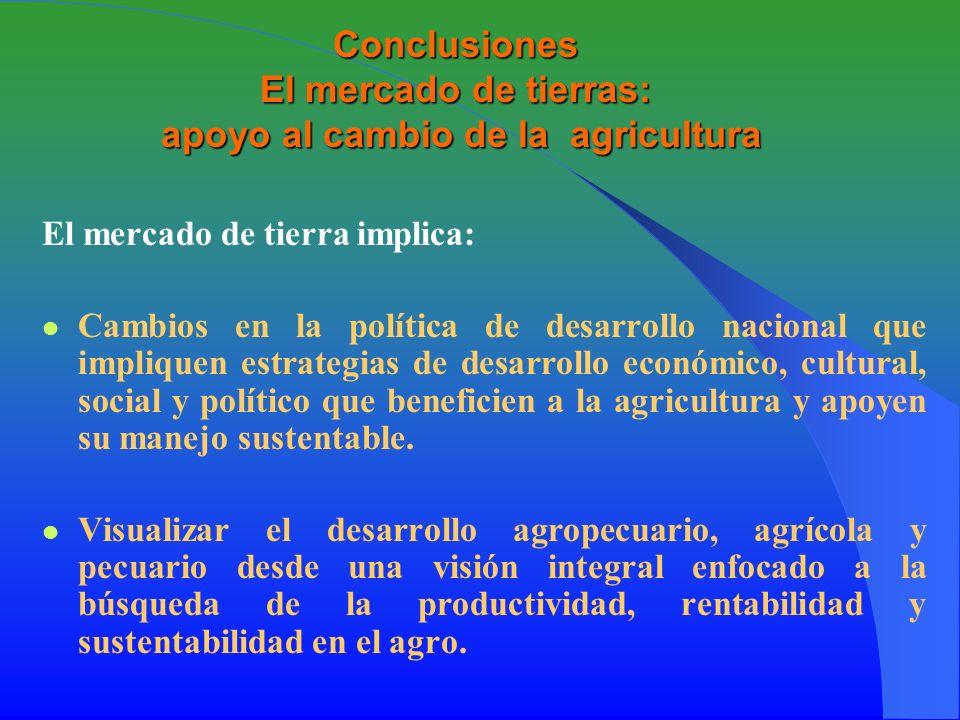 Conclusiones El mercado de tierras: apoyo al cambio de la agricultura El mercado de tierra implica: Cambios en la política de desarrollo nacional que impliquen estrategias de desarrollo económico, cultural, social y político que beneficien a la agricultura y apoyen su manejo sustentable.