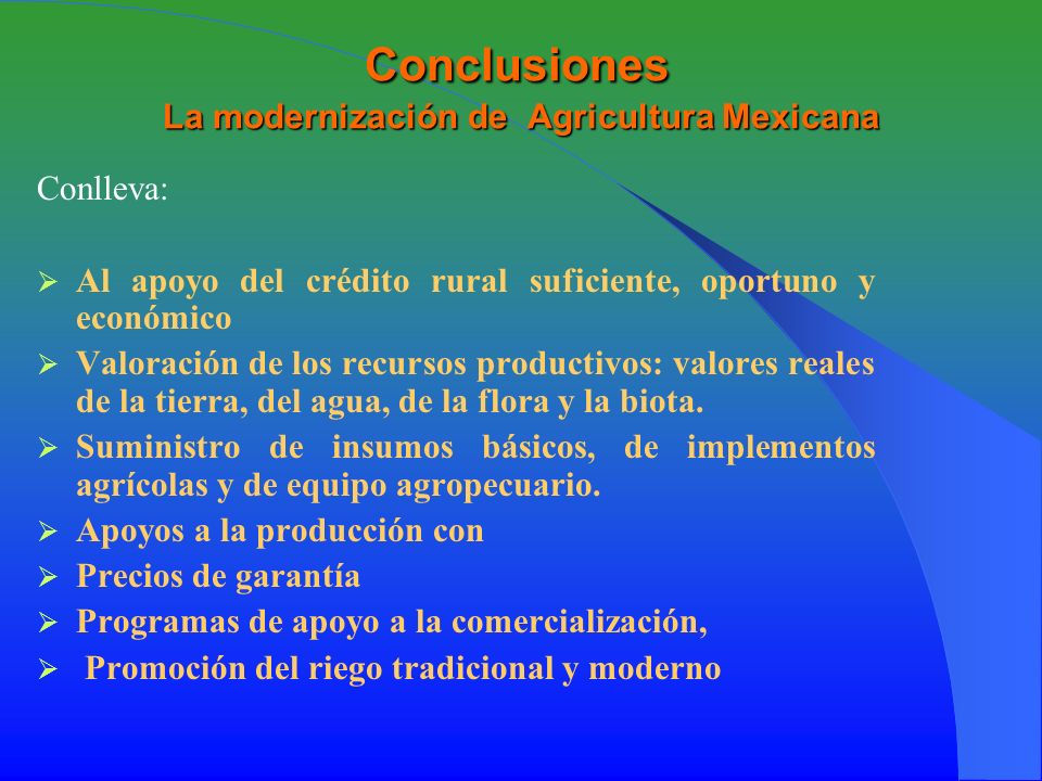 Conclusiones La modernización de Agricultura Mexicana Conlleva: Al apoyo del crédito rural suficiente, oportuno y económico Valoración de los recursos productivos: valores reales de la tierra, del agua, de la flora y la biota.