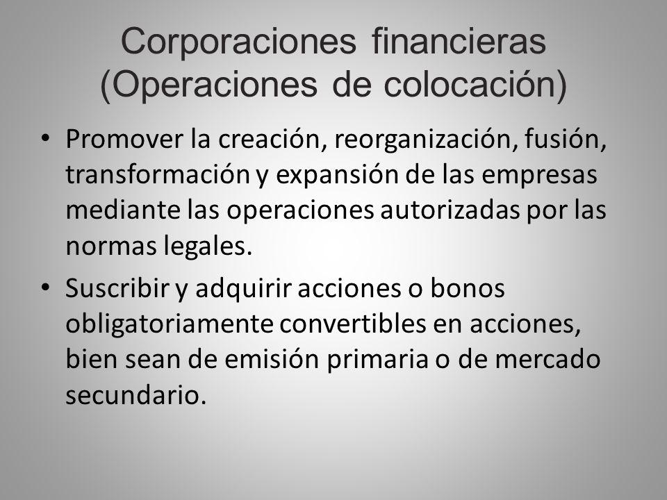 Corporaciones financieras (Operaciones de colocación) Promover la creación, reorganización, fusión, transformación y expansión de las empresas mediant