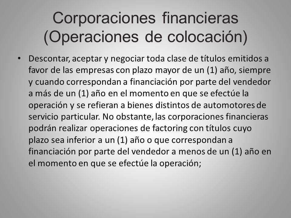 Corporaciones financieras (Operaciones de colocación) Descontar, aceptar y negociar toda clase de títulos emitidos a favor de las empresas con plazo m
