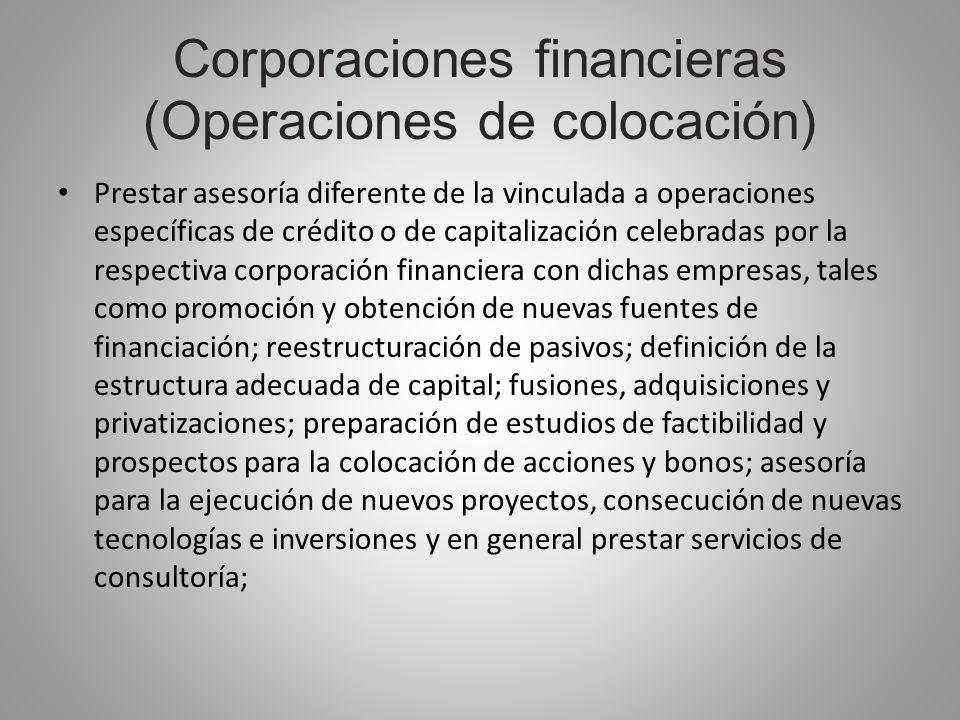 Corporaciones financieras (Operaciones de colocación) Prestar asesoría diferente de la vinculada a operaciones específicas de crédito o de capitalizac