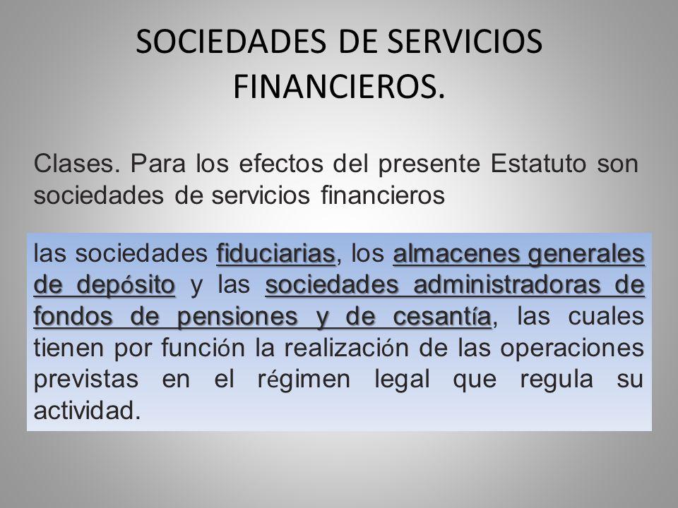 SOCIEDADES DE SERVICIOS FINANCIEROS. Clases. Para los efectos del presente Estatuto son sociedades de servicios financieros fiduciariasalmacenes gener