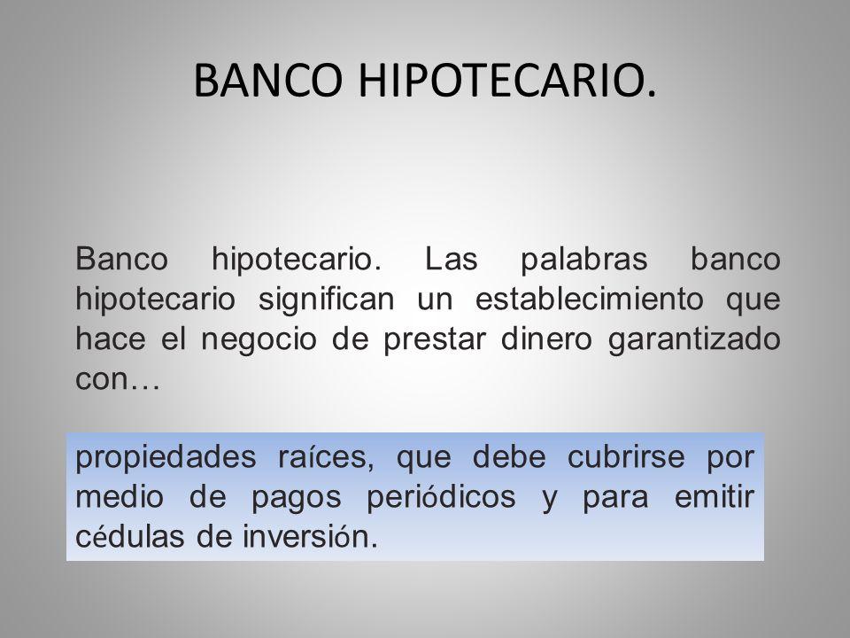 BANCO HIPOTECARIO. Banco hipotecario. Las palabras banco hipotecario significan un establecimiento que hace el negocio de prestar dinero garantizado c
