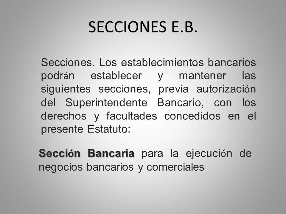 SECCIONES E.B. Secciones. Los establecimientos bancarios podr á n establecer y mantener las siguientes secciones, previa autorizaci ó n del Superinten