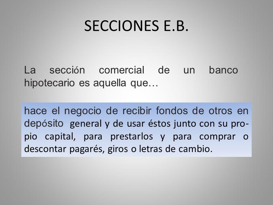 SECCIONES E.B. La secci ó n comercial de un banco hipotecario es aquella que… hace el negocio de recibir fondos de otros en dep ó sito general y de us