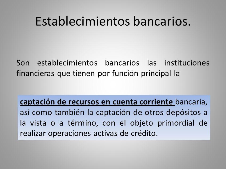 Establecimientos bancarios. Son establecimientos bancarios las instituciones financieras que tienen por función principal la captación de recursos en