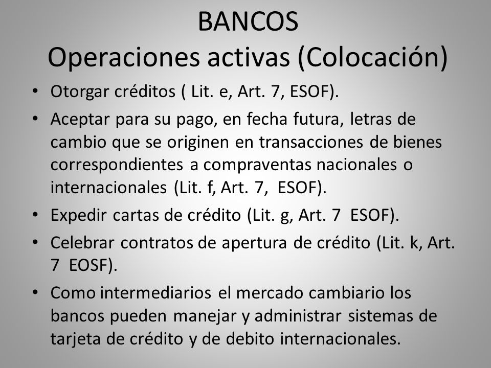 BANCOS Operaciones activas (Colocación) Otorgar créditos ( Lit. e, Art. 7, ESOF). Aceptar para su pago, en fecha futura, letras de cambio que se origi