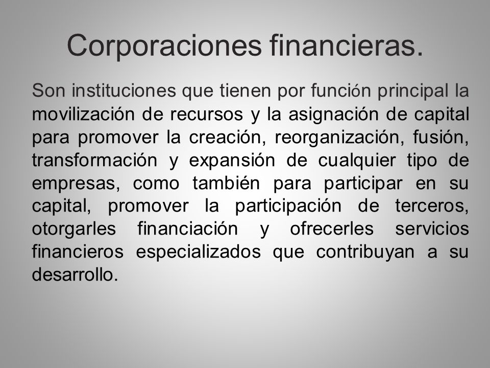 Corporaciones financieras. Son instituciones que tienen por funci ó n principal la movilización de recursos y la asignación de capital para promover l