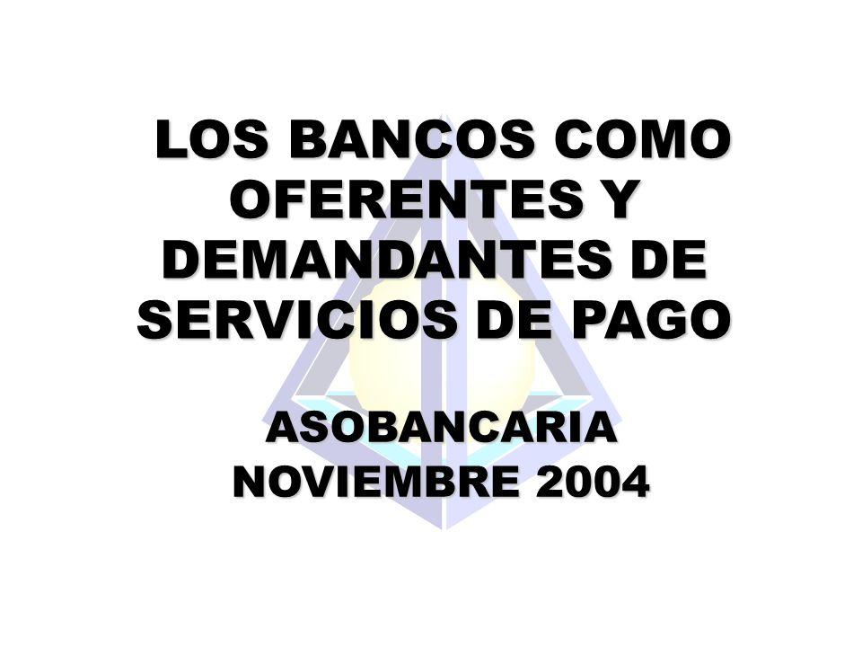 LOS BANCOS COMO OFERENTES Y DEMANDANTES DE SERVICIOS DE PAGO LOS BANCOS COMO OFERENTES Y DEMANDANTES DE SERVICIOS DE PAGO ASOBANCARIA NOVIEMBRE 2004