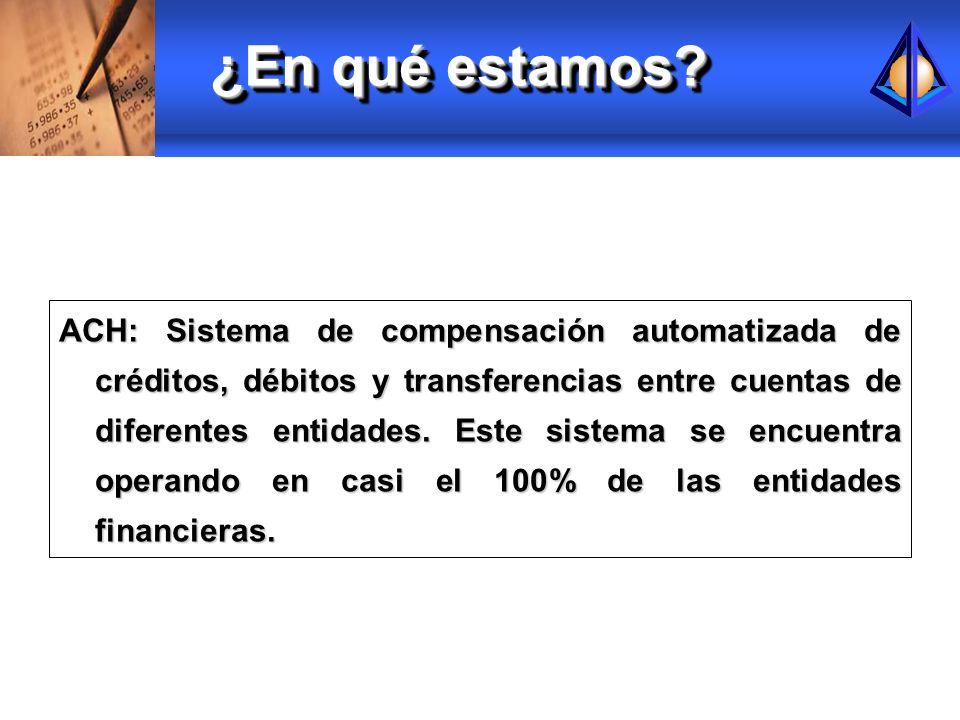 ¿En qué estamos? ACH: Sistema de compensación automatizada de créditos, débitos y transferencias entre cuentas de diferentes entidades. Este sistema s