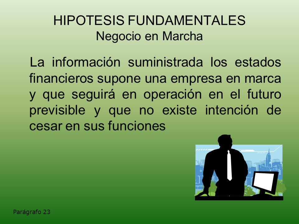 HIPOTESIS FUNDAMENTALES Negocio en Marcha La información suministrada los estados financieros supone una empresa en marca y que seguirá en operación e