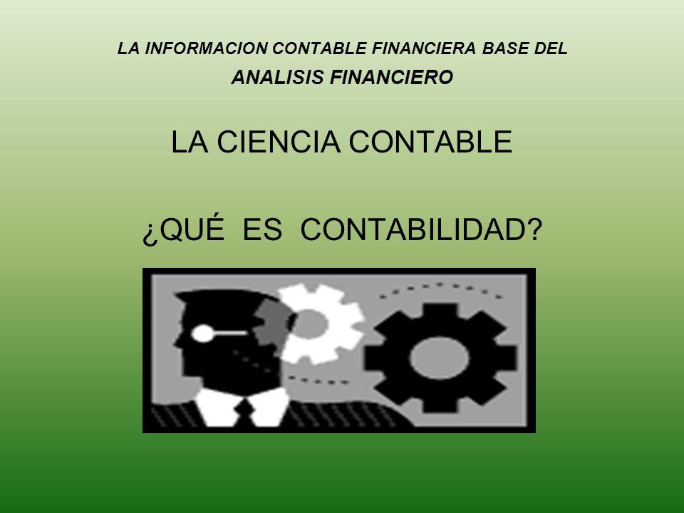 LA INFORMACION CONTABLE FINANCIERA BASE DEL ANALISIS FINANCIERO LA CIENCIA CONTABLE ¿QUÉ ES CONTABILIDAD?