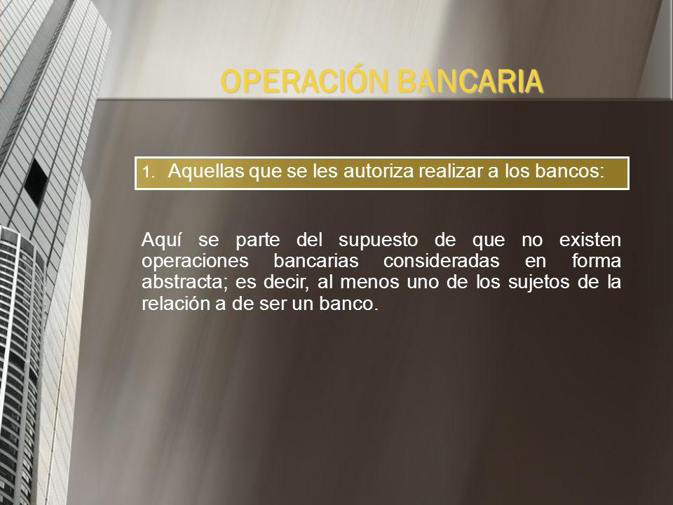 1. Aquellas que se les autoriza realizar a los bancos. 1. Aquellas que respondan a la finalidad especifica de la banca: Operaciones Pasivas Operacione