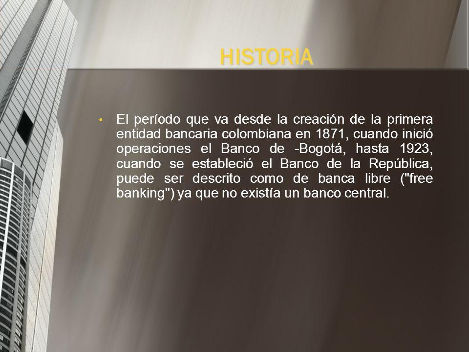 El período que va desde la creación de la primera entidad bancaria colombiana en 1871, cuando inició operaciones el Banco de -Bogotá, hasta 1923, cuando se estableció el Banco de la República, puede ser descrito como de banca libre ( free banking ) ya que no existía un banco central.