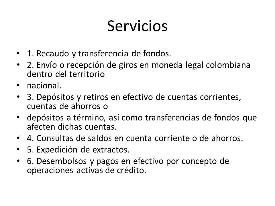 Servicios 1. Recaudo y transferencia de fondos. 2. Envío o recepción de giros en moneda legal colombiana dentro del territorio nacional. 3. Depósitos