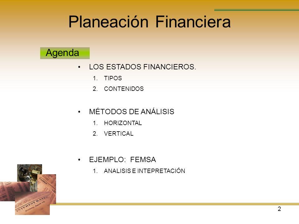 2 Planeación Financiera Agenda LOS ESTADOS FINANCIEROS. 1.TIPOS 2.CONTENIDOS MÉTODOS DE ANÁLISIS 1.HORIZONTAL 2.VERTICAL EJEMPLO: FEMSA 1.ANALISIS E I