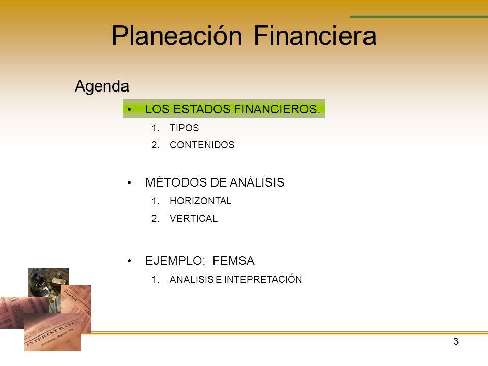 3 Planeación Financiera Agenda LOS ESTADOS FINANCIEROS. 1.TIPOS 2.CONTENIDOS MÉTODOS DE ANÁLISIS 1.HORIZONTAL 2.VERTICAL EJEMPLO: FEMSA 1.ANALISIS E I