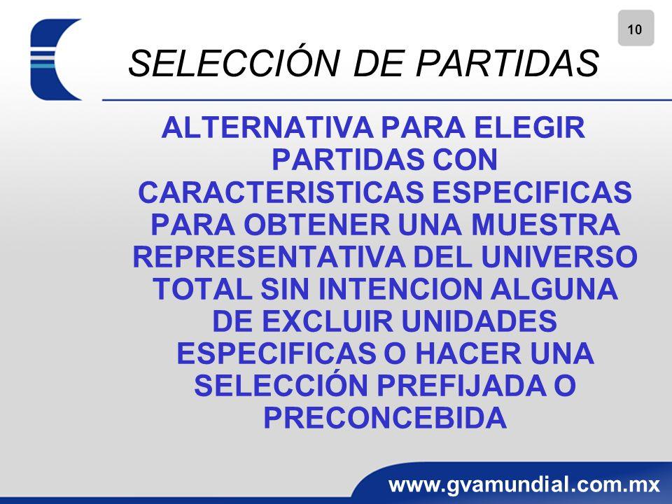 10 www.gvamundial.com.mx SELECCIÓN DE PARTIDAS ALTERNATIVA PARA ELEGIR PARTIDAS CON CARACTERISTICAS ESPECIFICAS PARA OBTENER UNA MUESTRA REPRESENTATIVA DEL UNIVERSO TOTAL SIN INTENCION ALGUNA DE EXCLUIR UNIDADES ESPECIFICAS O HACER UNA SELECCIÓN PREFIJADA O PRECONCEBIDA
