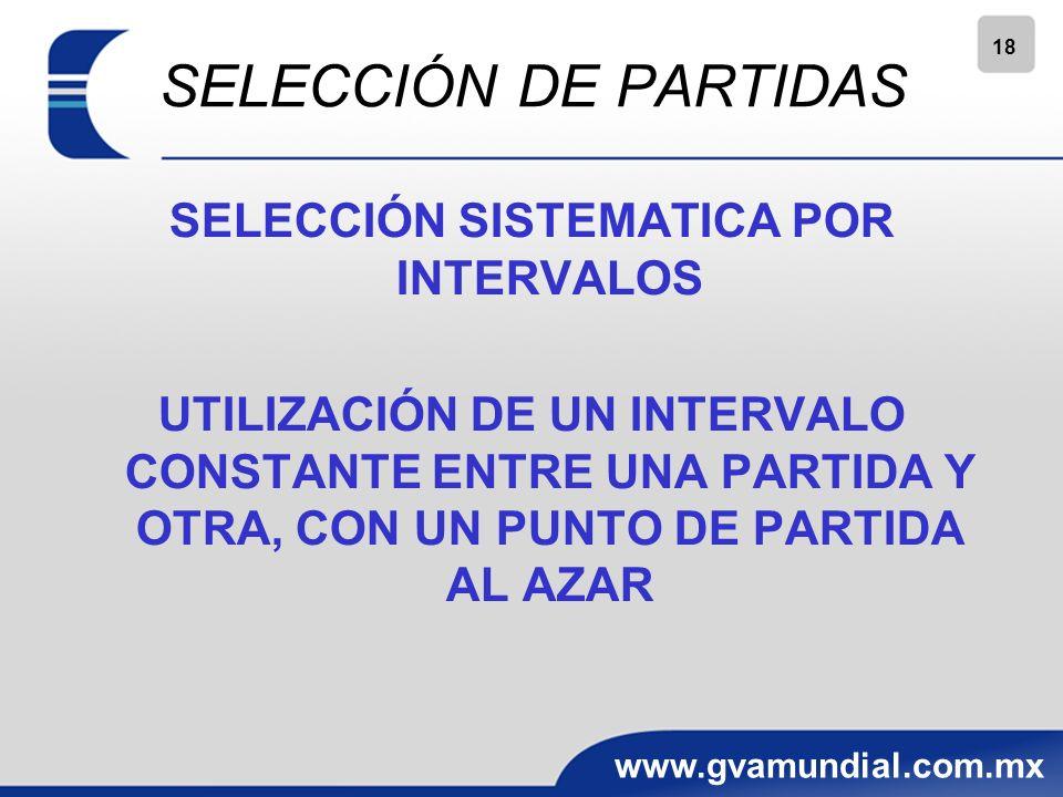 18 www.gvamundial.com.mx SELECCIÓN DE PARTIDAS SELECCIÓN SISTEMATICA POR INTERVALOS UTILIZACIÓN DE UN INTERVALO CONSTANTE ENTRE UNA PARTIDA Y OTRA, CON UN PUNTO DE PARTIDA AL AZAR