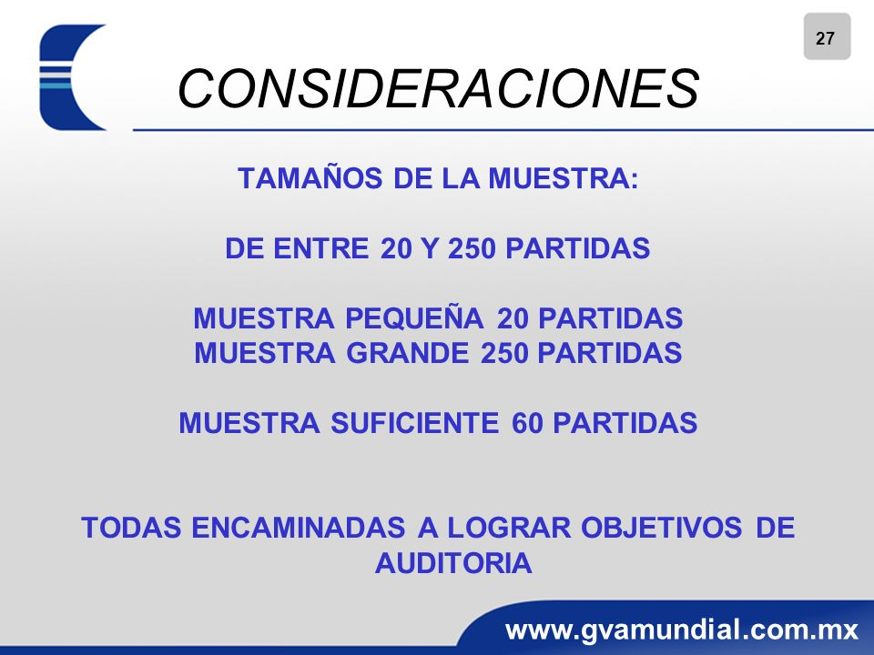 27 www.gvamundial.com.mx CONSIDERACIONES TAMAÑOS DE LA MUESTRA: DE ENTRE 20 Y 250 PARTIDAS MUESTRA PEQUEÑA 20 PARTIDAS MUESTRA GRANDE 250 PARTIDAS MUESTRA SUFICIENTE 60 PARTIDAS TODAS ENCAMINADAS A LOGRAR OBJETIVOS DE AUDITORIA